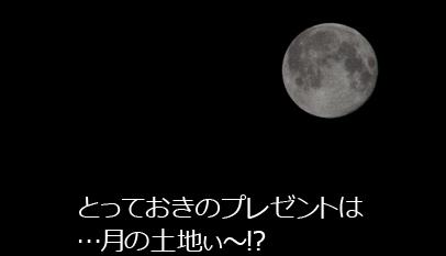 とっておきのプレゼントは…月の土地ぃ~!?
